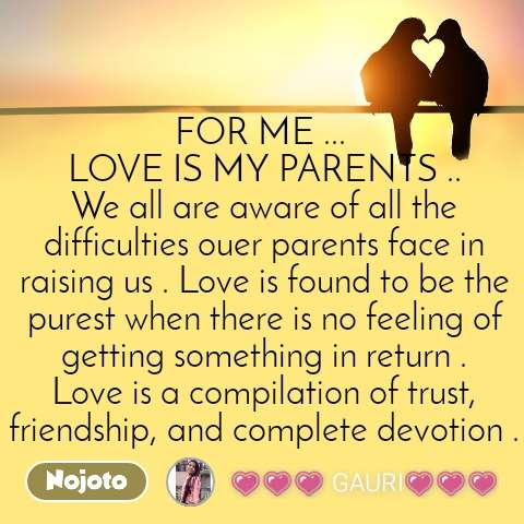 FOR ME ...  LOVE IS MY PARENTS .. We all are aware of all the difficulties ouer parents face in raising us . Love is found to be the purest when there is no feeling of getting something in return . Love is a compilation of trust, friendship, and complete devotion .