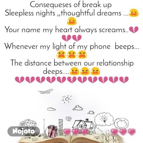 Consequeses of break up  Sleepless nights ,,thoughtful dreams ...😥😥 Your name my heart always screams..💔💔💔 Whenever my light of my phone  beeps...😭😭😭 The distance between our relationship deeps....😫😫😫 💔💔💔💔💔💔💔💔💔💔💔