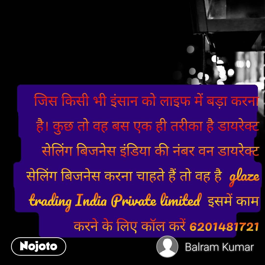 जिस किसी भी इंसान को लाइफ में बड़ा करना है। कुछ तो वह बस एक ही तरीका है डायरेक्ट सेलिंग बिजनेस इंडिया की नंबर वन डायरेक्ट सेलिंग बिजनेस करना चाहते हैं तो वह है  glaze trading India Private limited  इसमें काम करने के लिए कॉल करें 6201481721