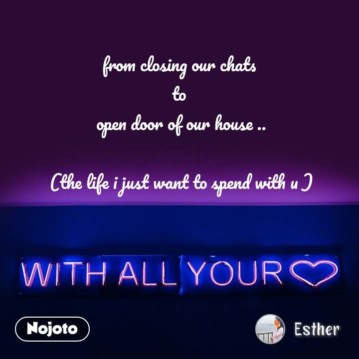 with all your love from closing our chats  to  open door of our house ..  (the life i just want to spend with u )