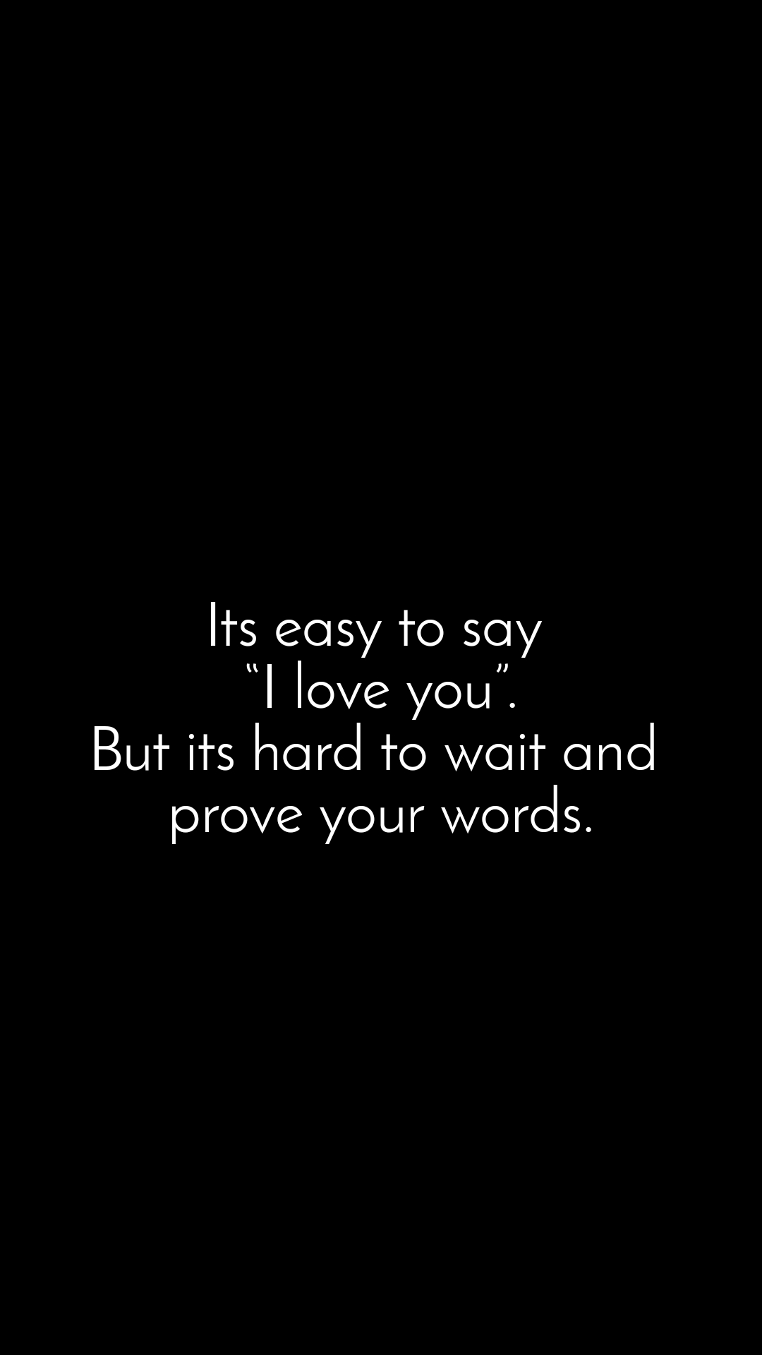 """Its easy to say  """"I love you"""".  But its hard to wait and   prove your words."""