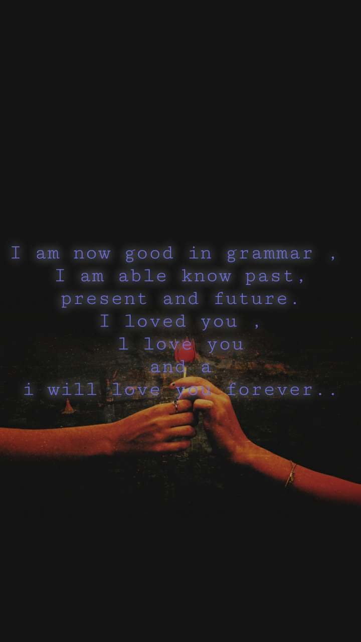 I am now good in grammar ,  I am able know past, present and future.  I loved you ,  l love you and a i will love you forever..