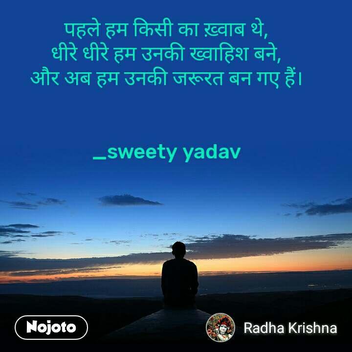 पहले हम किसी का ख़्वाब थे, धीरे धीरे हम उनकी ख्वाहिश बने, और अब हम उनकी जरूरत बन गए हैं।   _sweety yadav