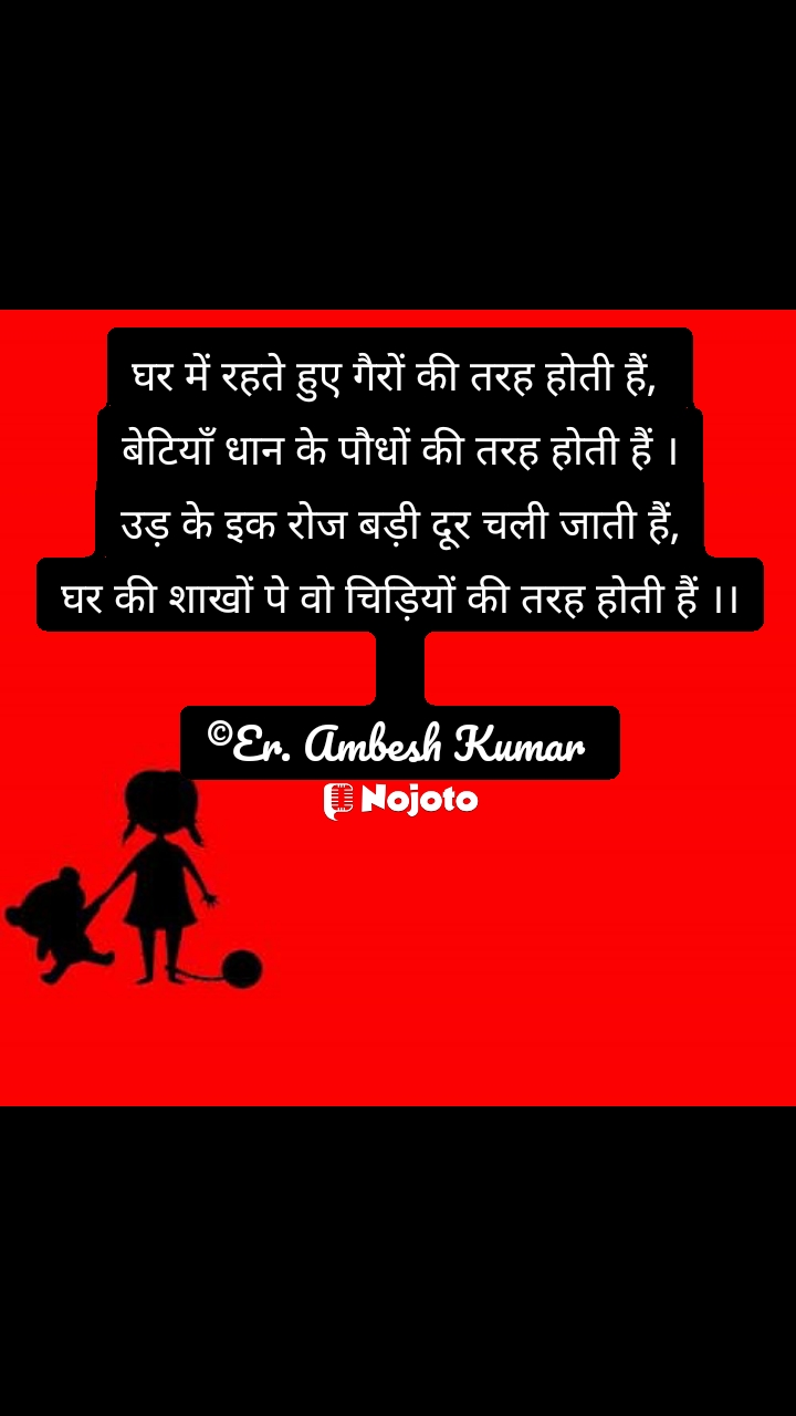 घर में रहते हुए गैरों की तरह होती हैं,  बेटियाँ धान के पौधों की तरह होती हैं । उड़ के इक रोज बड़ी दूर चली जाती हैं, घर की शाखों पे वो चिड़ियों की तरह होती हैं ।।  ©Er. Ambesh Kumar