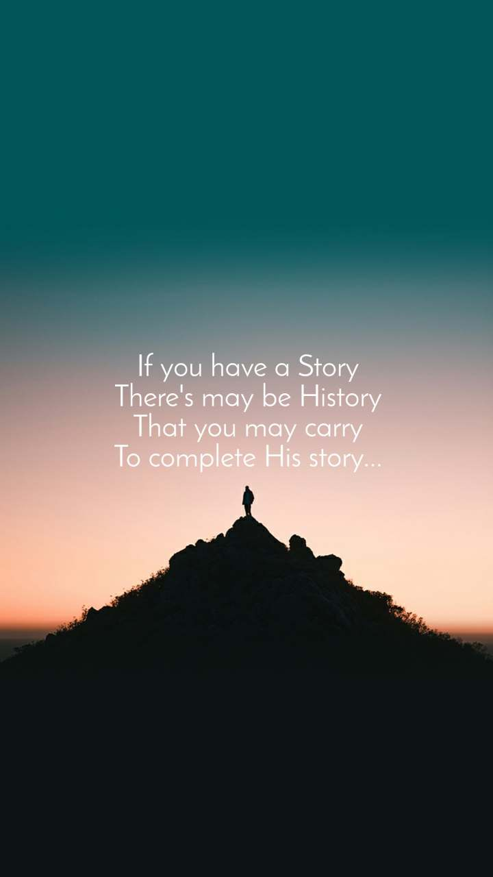 If you have a Story There's may be History That you may carry To complete His story...