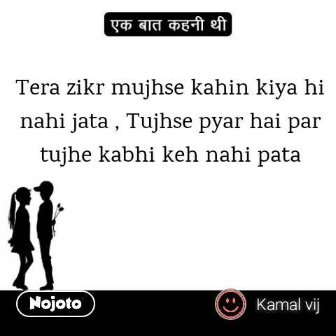 Tera zikr mujhse kahin kiya hi nahi jata , Tujhse pyar hai par tujhe kabhi keh nahi pata