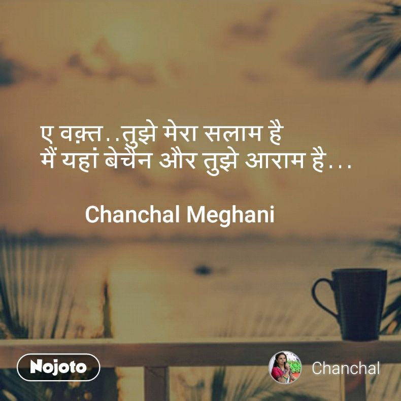 ए वक़्त..तुझे मेरा सलाम है मैं यहां बेचैन और तुझे आराम है...          Chanchal Meghani
