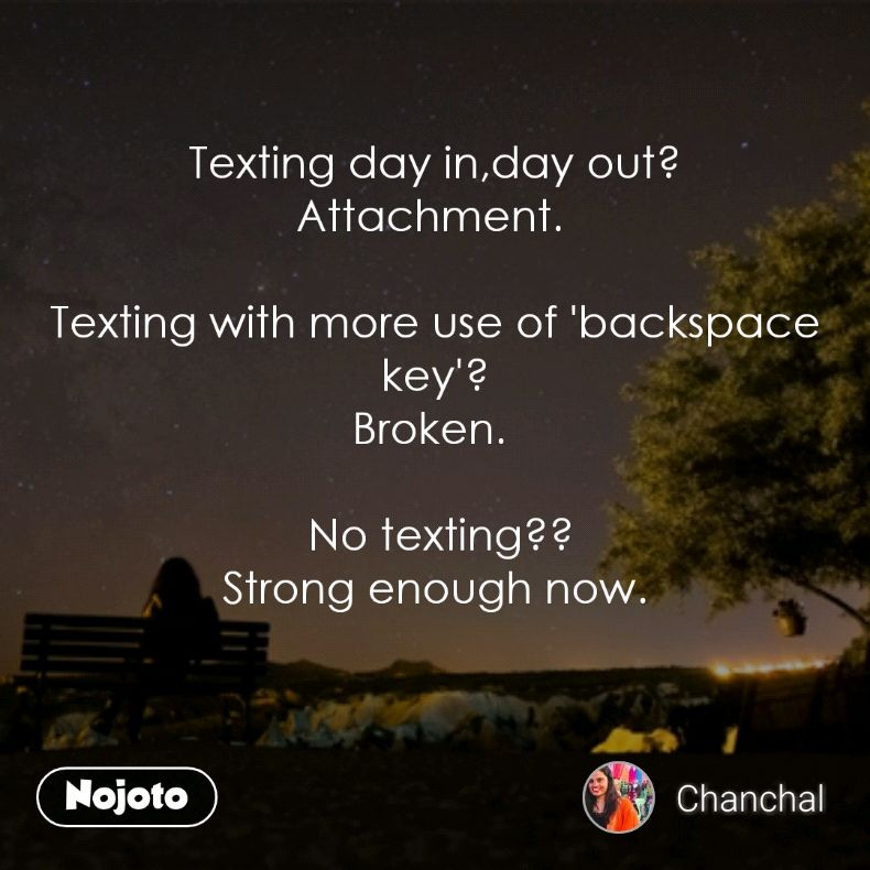 Texting day in,day out? Attachment.   Texting with more use of 'backspace key'? Broken.    No texting?? Strong enough now.