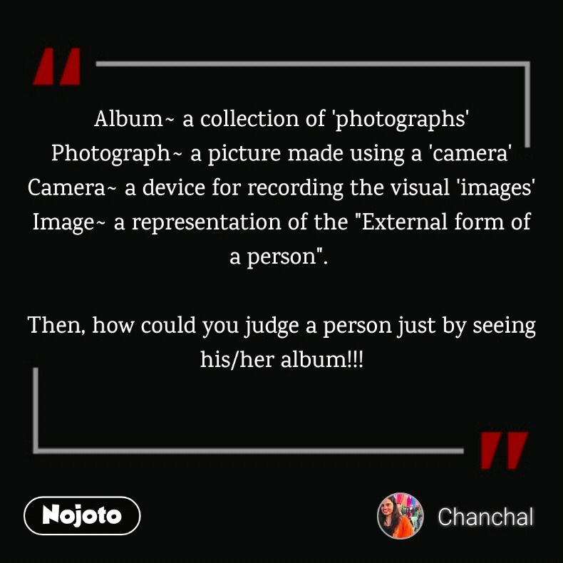 """Album~ a collection of 'photographs' Photograph~ a picture made using a 'camera' Camera~ a device for recording the visual 'images' Image~ a representation of the """"External form of a person"""".   Then, how could you judge a person just by seeing his/her album!!!"""