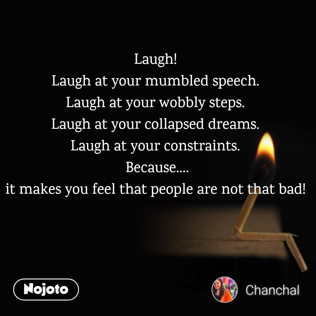 Laugh! Laugh at your mumbled speech. Laugh at your wobbly steps. Laugh at your collapsed dreams. Laugh at your constraints.  Because.... it makes you feel that people are not that bad!