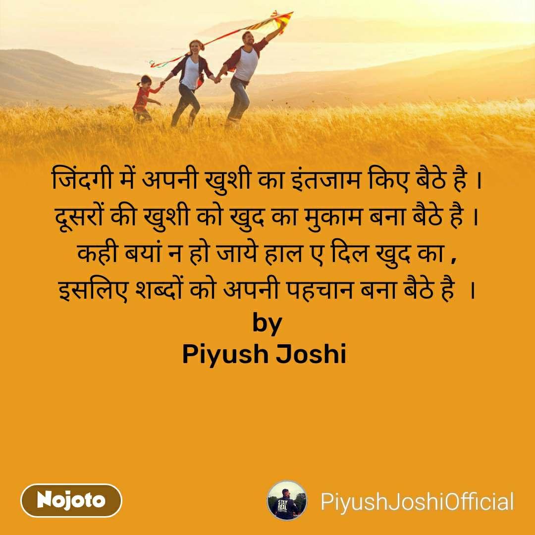 जिंदगी में अपनी खुशी का इंतजाम किए बैठे है । दूसरों की खुशी को खुद का मुकाम बना बैठे है । कही बयां न हो जाये हाल ए दिल खुद का , इसलिए शब्दों को अपनी पहचान बना बैठे है  ।  by  Piyush Joshi