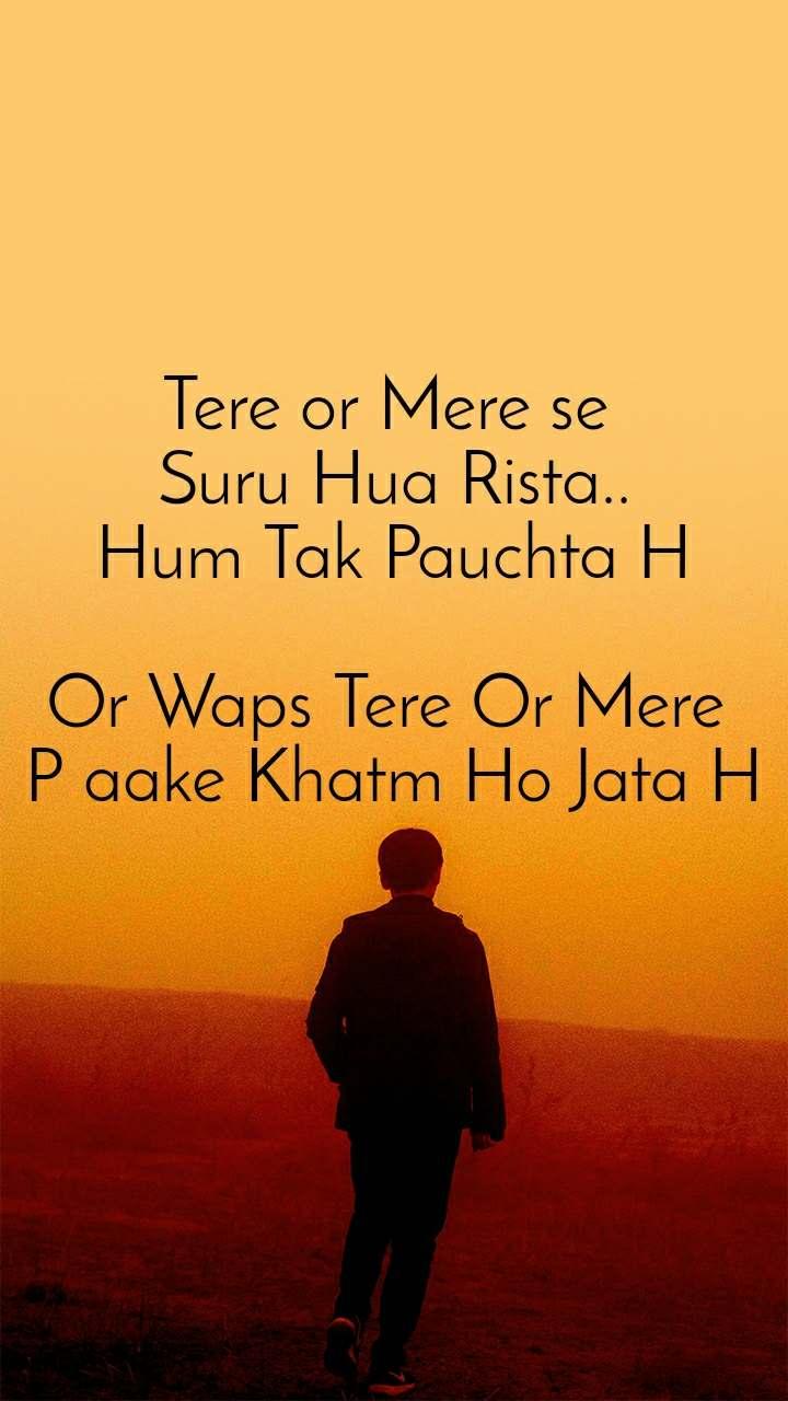 Tere or Mere se  Suru Hua Rista.. Hum Tak Pauchta H  Or Waps Tere Or Mere  P aake Khatm Ho Jata H