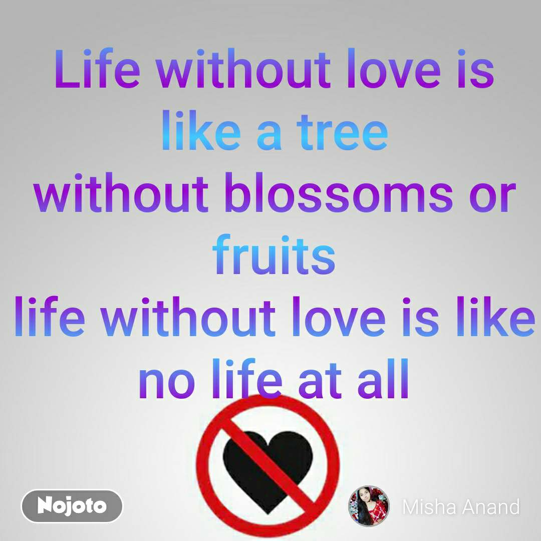 Life without love is like a tree without blossoms or fruits life without love is like no life at all