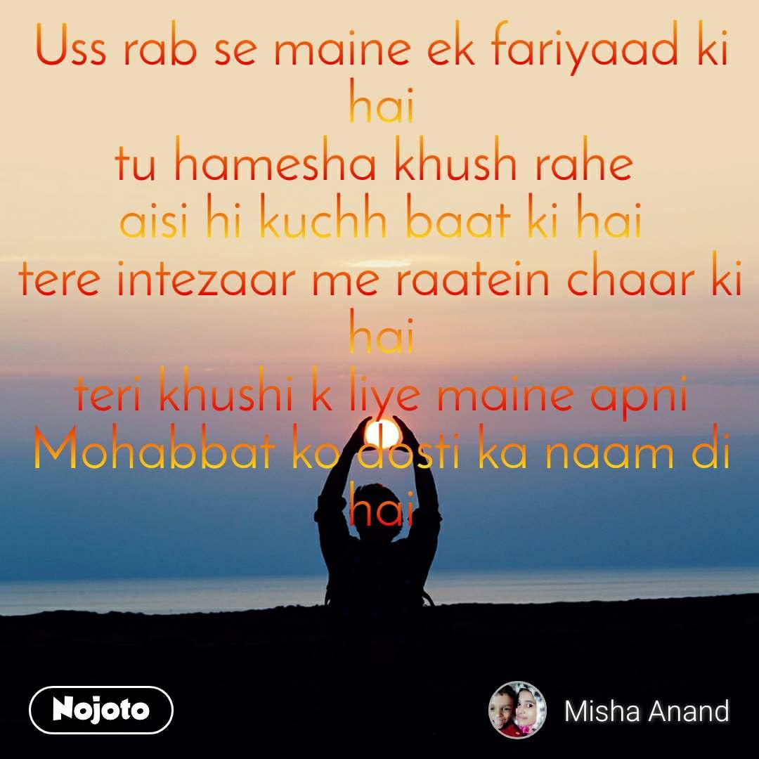 Uss rab se maine ek fariyaad ki hai tu hamesha khush rahe  aisi hi kuchh baat ki hai tere intezaar me raatein chaar ki hai teri khushi k liye maine apni Mohabbat ko dosti ka naam di hai