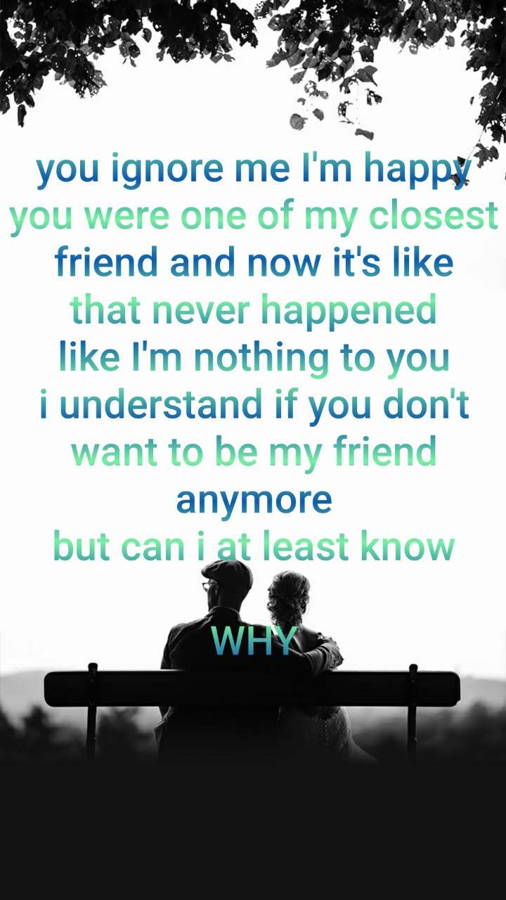 you ignore me I'm happy you were one of my closest friend and now it's like that never happened like I'm nothing to you i understand if you don't want to be my friend anymore but can i at least know  WHY
