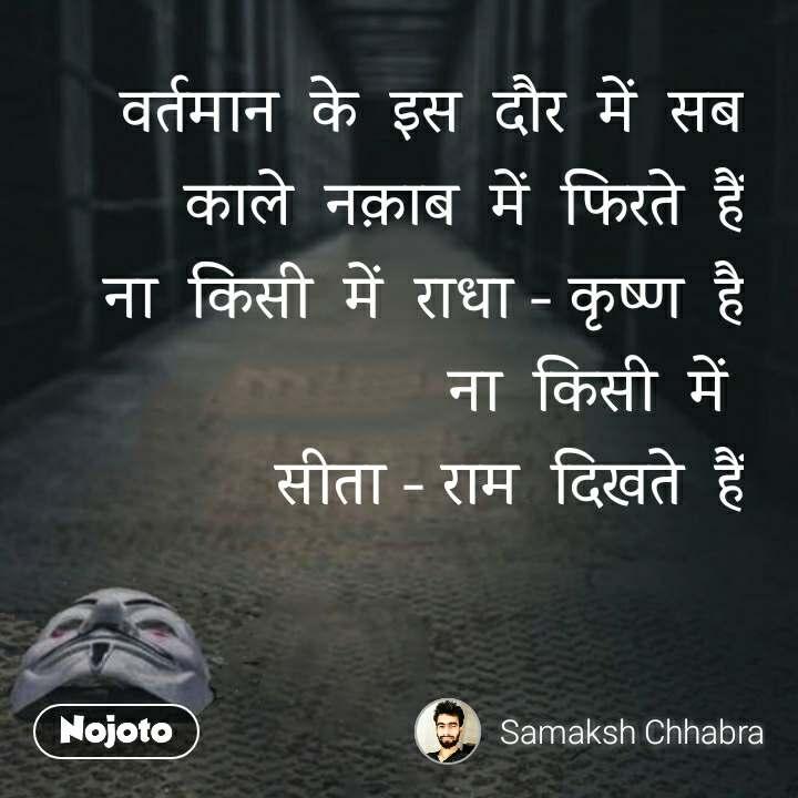 वर्तमान  के  इस  दौर  में  सब काले  नक़ाब  में  फिरते  हैं ना  किसी  में  राधा - कृष्ण  है ना  किसी  में   सीता - राम  दिखते  हैं #NojotoQuote