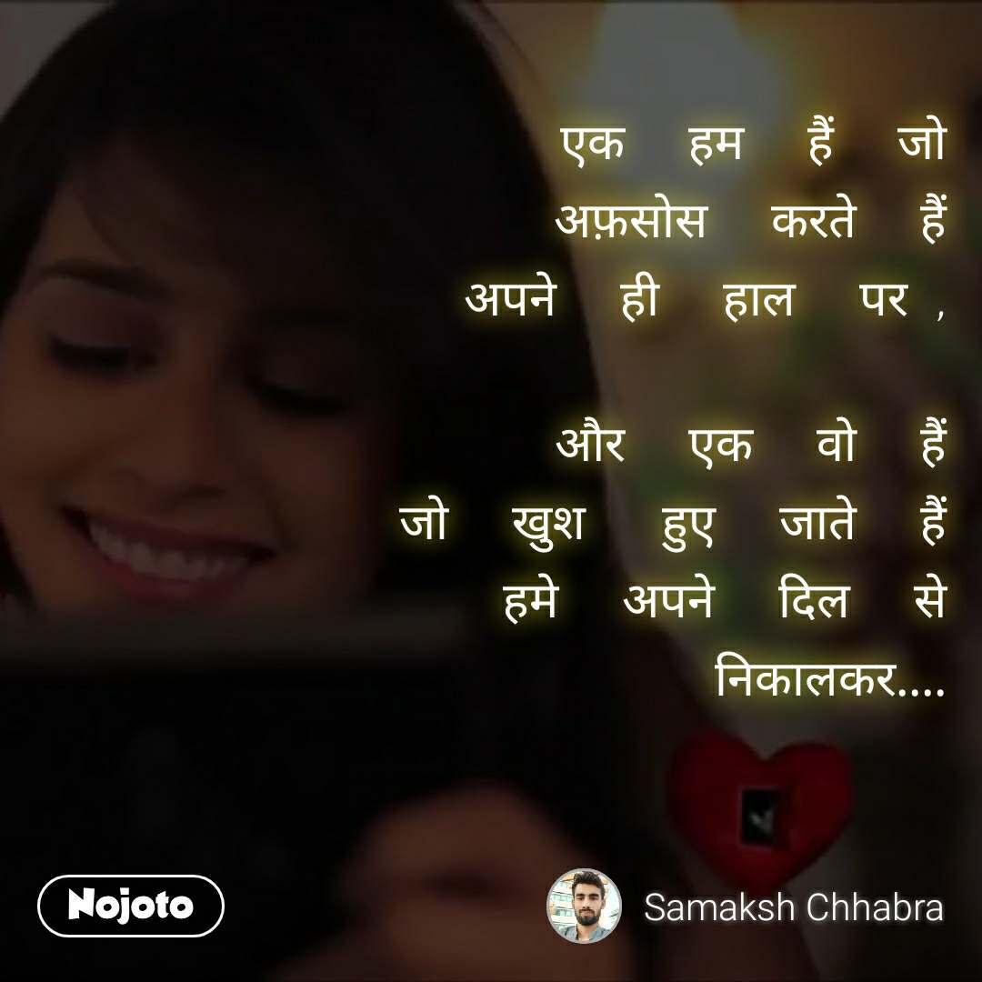 #Pehlealfaaz एक     हम     हैं     जो अफ़सोस     करते     हैं अपने     ही     हाल     पर  ,  और     एक     वो     हैं जो     खुश      हुए     जाते     हैं हमे     अपने     दिल     से निकालकर....