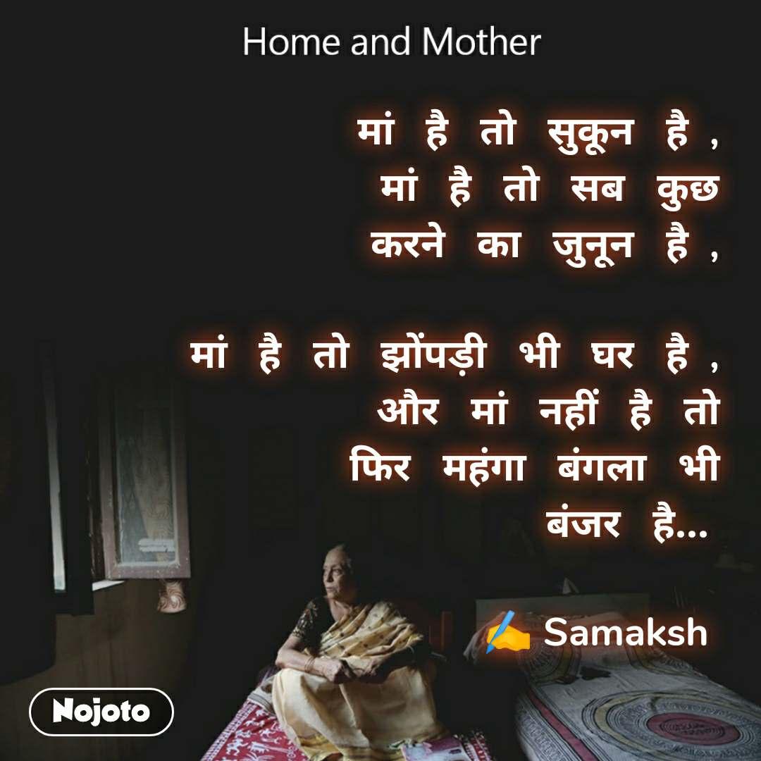 Home and Mother  मां   है   तो   सुकून   है  , मां   है   तो   सब   कुछ करने   का   जुनून   है  ,  मां   है   तो   झोंपड़ी   भी   घर   है  , और   मां   नहीं   है   तो फिर   महंगा   बंगला   भी बंजर   है...                ✍️ Samaksh