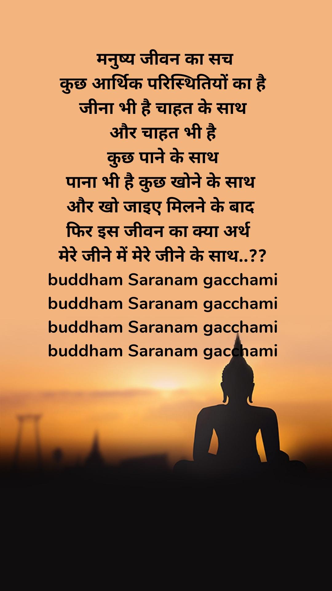 मनुष्य जीवन का सच  कुछ आर्थिक परिस्थितियों का है   जीना भी है चाहत के साथ  और चाहत भी है  कुछ पाने के साथ  पाना भी है कुछ खोने के साथ  और खो जाइए मिलने के बाद  फिर इस जीवन का क्या अर्थ   मेरे जीने में मेरे जीने के साथ..??  buddham Saranam gacchami  buddham Saranam gacchami  buddham Saranam gacchami  buddham Saranam gacchami