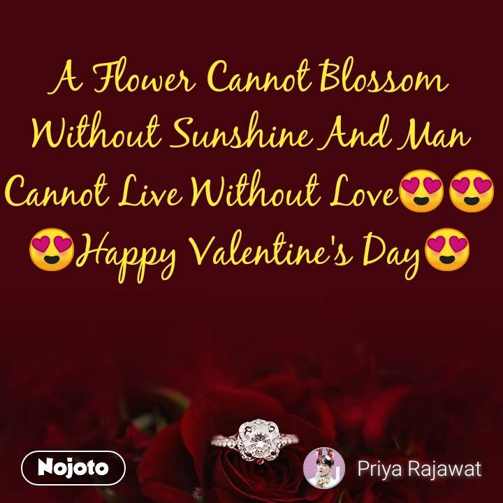 A Flower Cannot Blossom Without Sunshine And Man Cannot Live Without Love😍😍 😍Happy Valentine's Day😍