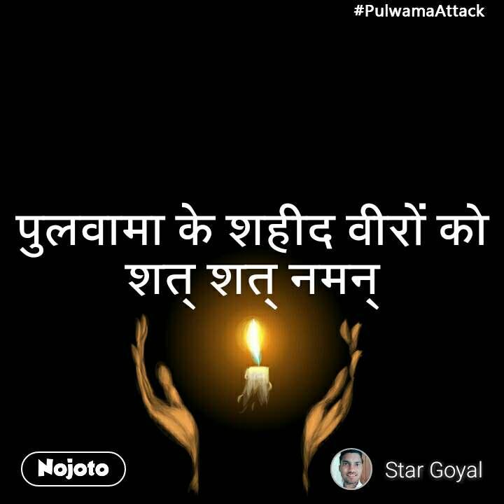 #PulwamaAttack पुलवामा के शहीद वीरों को शत् शत् नमन्