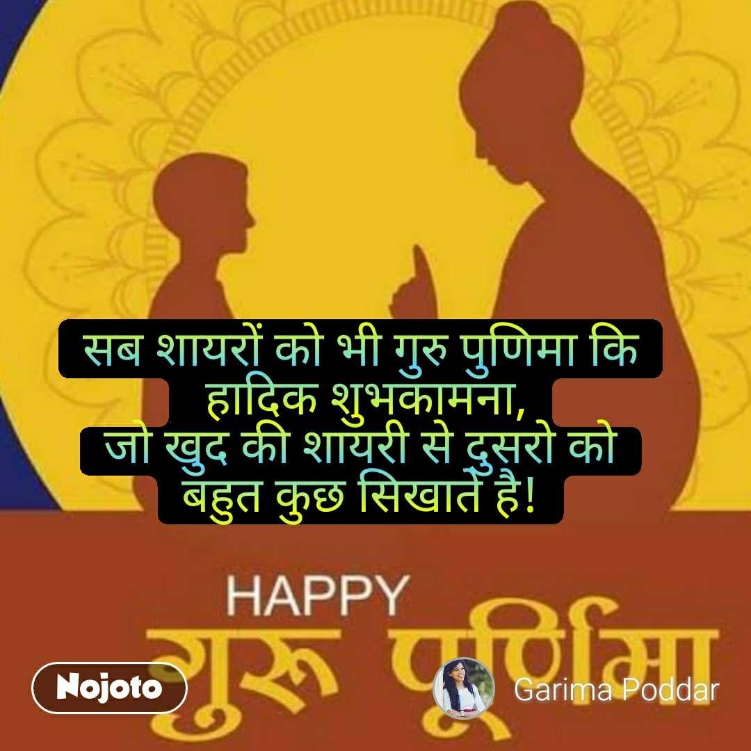 सब शायरों को भी गुरु पुणिमा कि  हादिक शुभकामना, जो खुद की शायरी से दुसरो को बहुत कुछ सिखाते है!