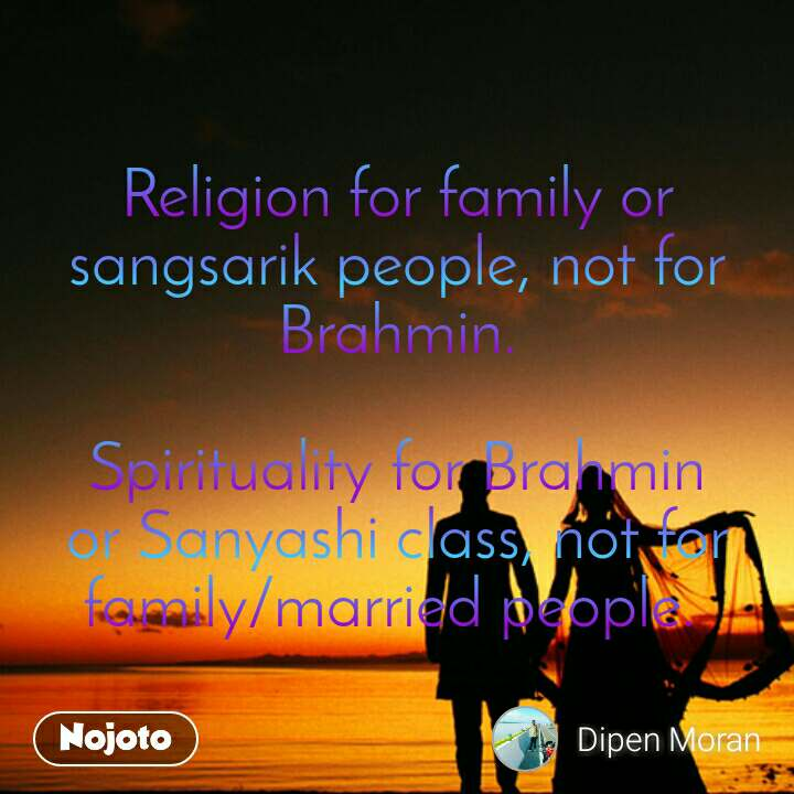 Religion for family or sangsarik people, not for Brahmin.  Spirituality for Brahmin or Sanyashi class, not for family/married people.