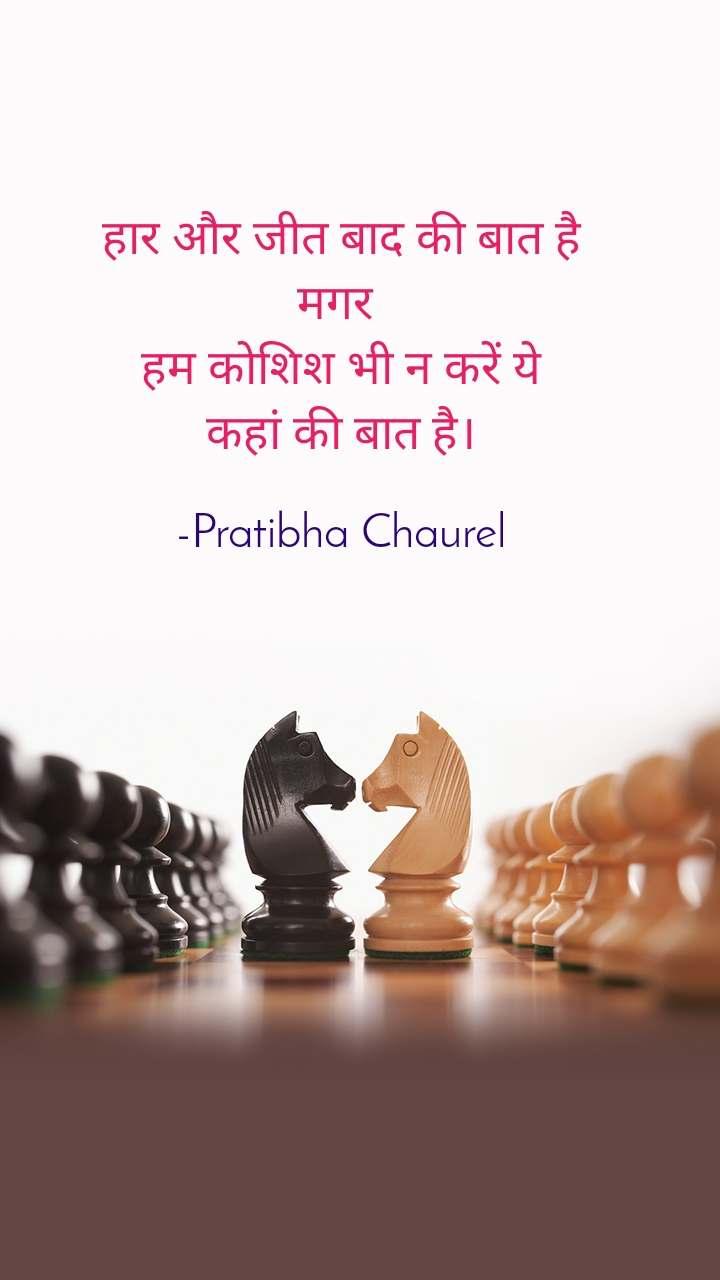 हार और जीत बाद की बात है मगर  हम कोशिश भी न करें ये कहां की बात है।  -Pratibha Chaurel