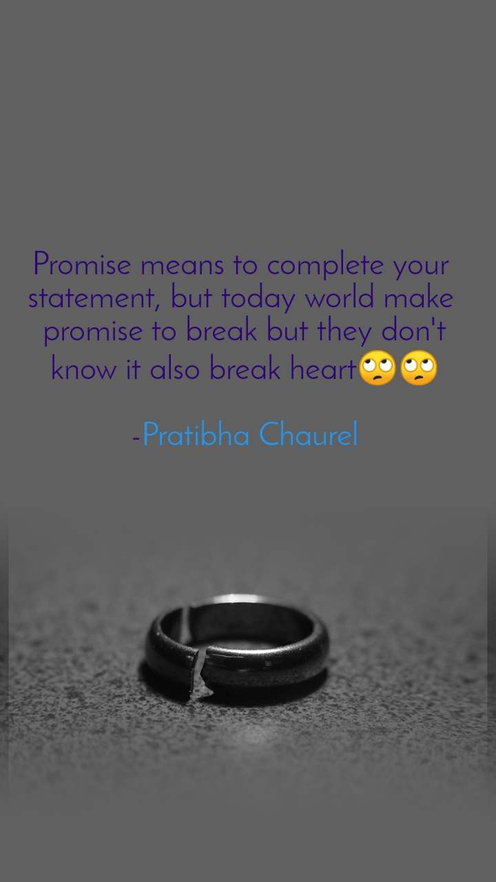 Promise means to complete your  statement, but today world make  promise to break but they don't know it also break heart🙄🙄  -Pratibha Chaurel