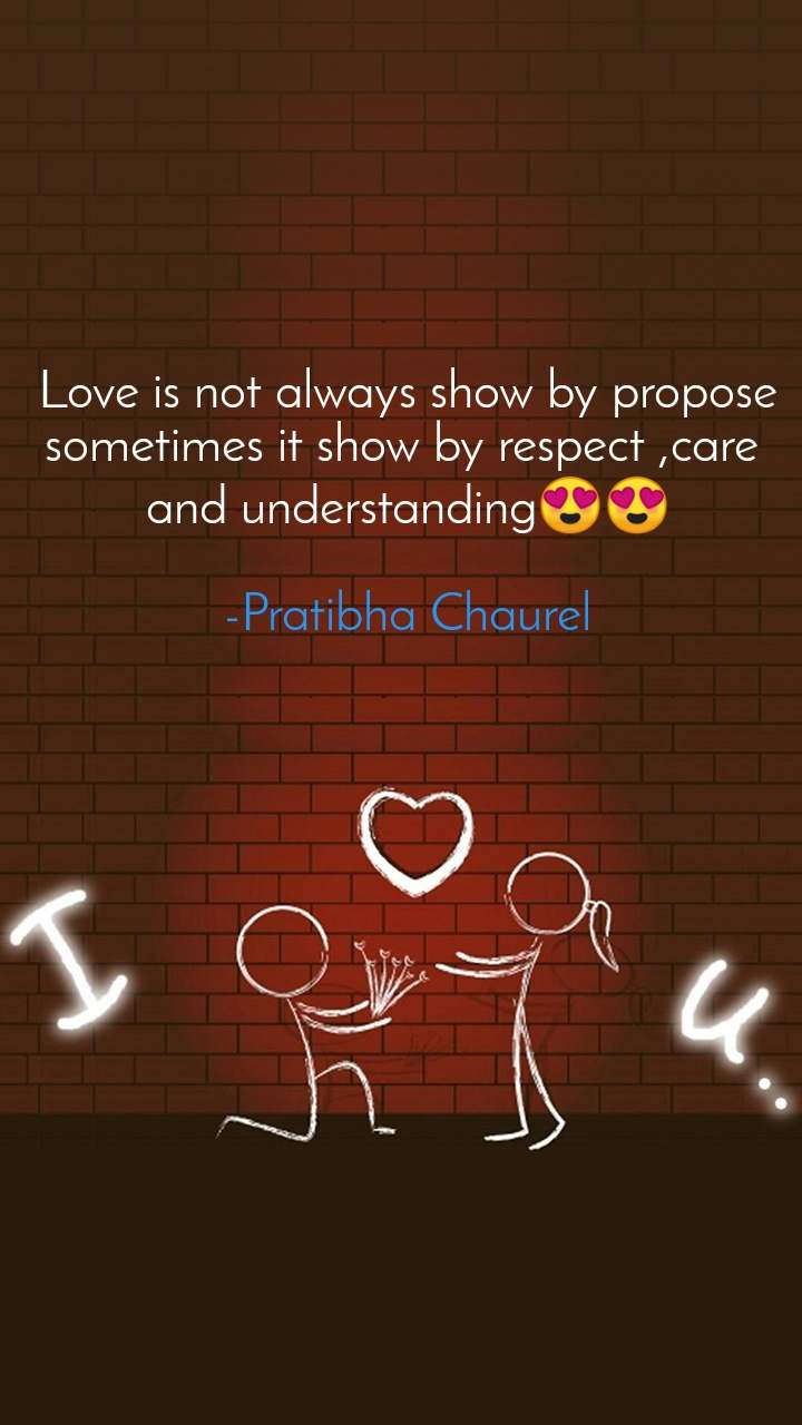 Love is not always show by propose sometimes it show by respect ,care  and understanding😍😍  -Pratibha Chaurel