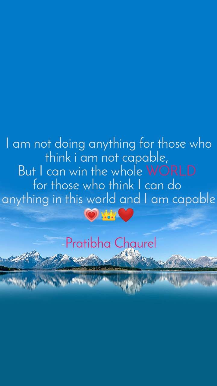 I am not doing anything for those who think i am not capable,  But I can win the whole WORLD  for those who think I can do  anything in this world and I am capable 💗👑❤️  -Pratibha Chaurel