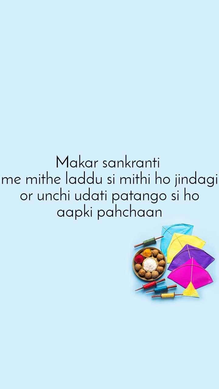 Makar sankranti  me mithe laddu si mithi ho jindagi or unchi udati patango si ho aapki pahchaan