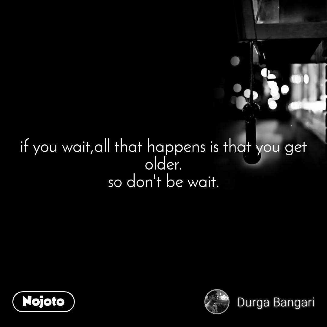if you wait,all that happens is that you get older. so don't be wait.