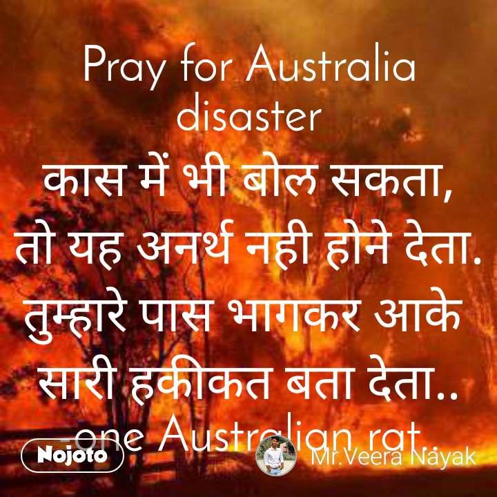 Pray for Australia disaster कास में भी बोल सकता, तो यह अनर्थ नही होने देता. तुम्हारे पास भागकर आके  सारी हकीकत बता देता..               -one Australian rat..