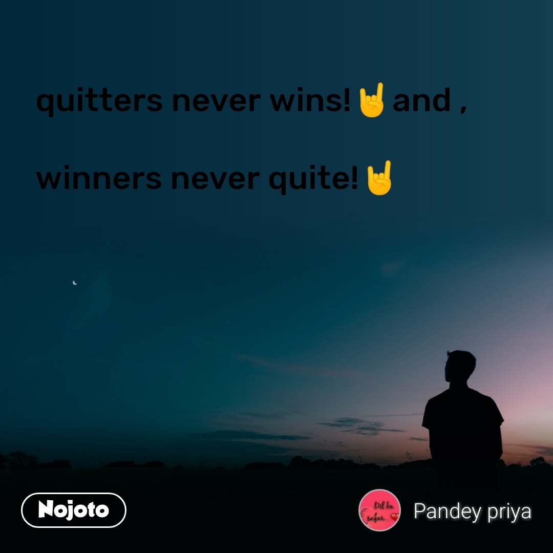 quitters never wins!🤘and ,  winners never quite!🤘