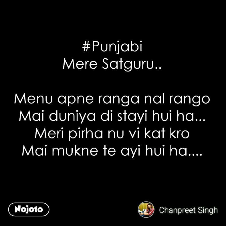 #Punjabi Mere Satguru..  Menu apne ranga nal rango Mai duniya di stayi hui ha... Meri pirha nu vi kat kro Mai mukne te ayi hui ha....