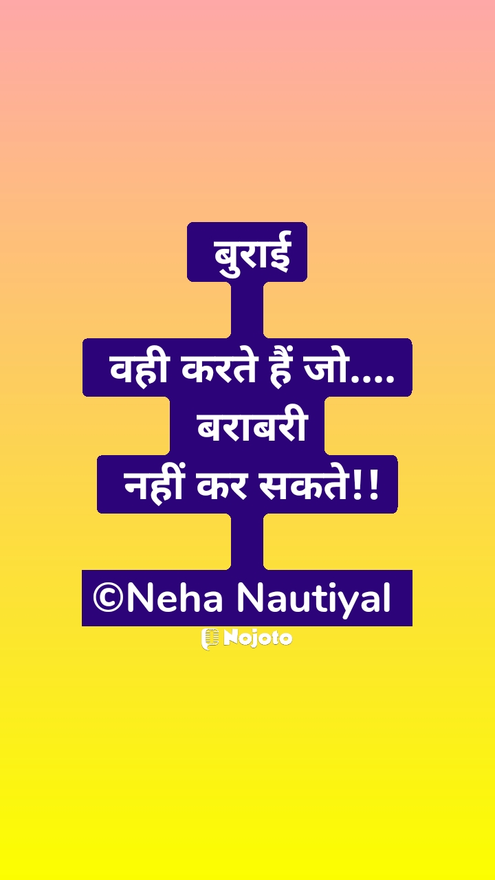 बुराई   वही करते हैं जो....  बराबरी  नहीं कर सकते!!  ©Neha Nautiyal