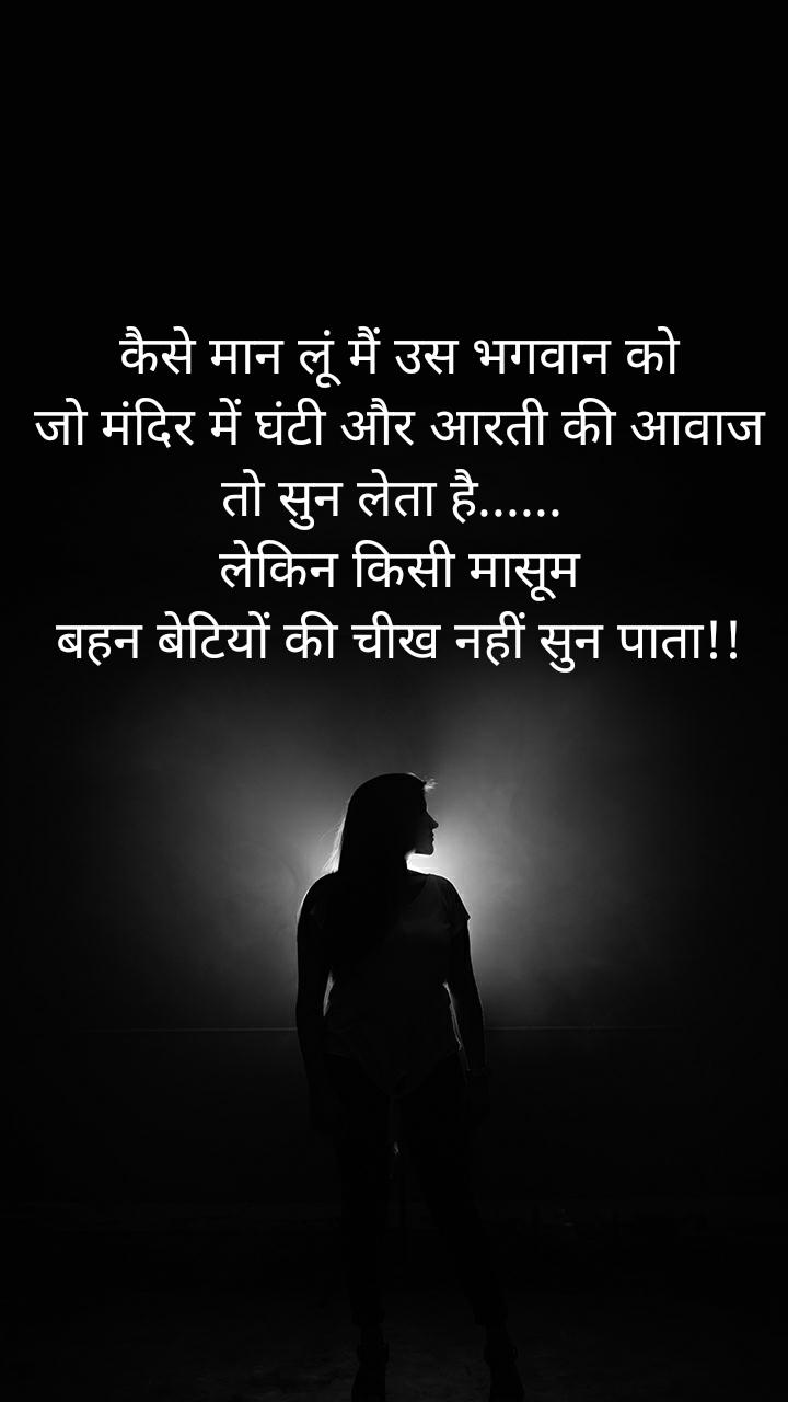 कैसे मान लूं मैं उस भगवान को  जो मंदिर में घंटी और आरती की आवाज तो सुन लेता है......  लेकिन किसी मासूम  बहन बेटियों की चीख नहीं सुन पाता!!