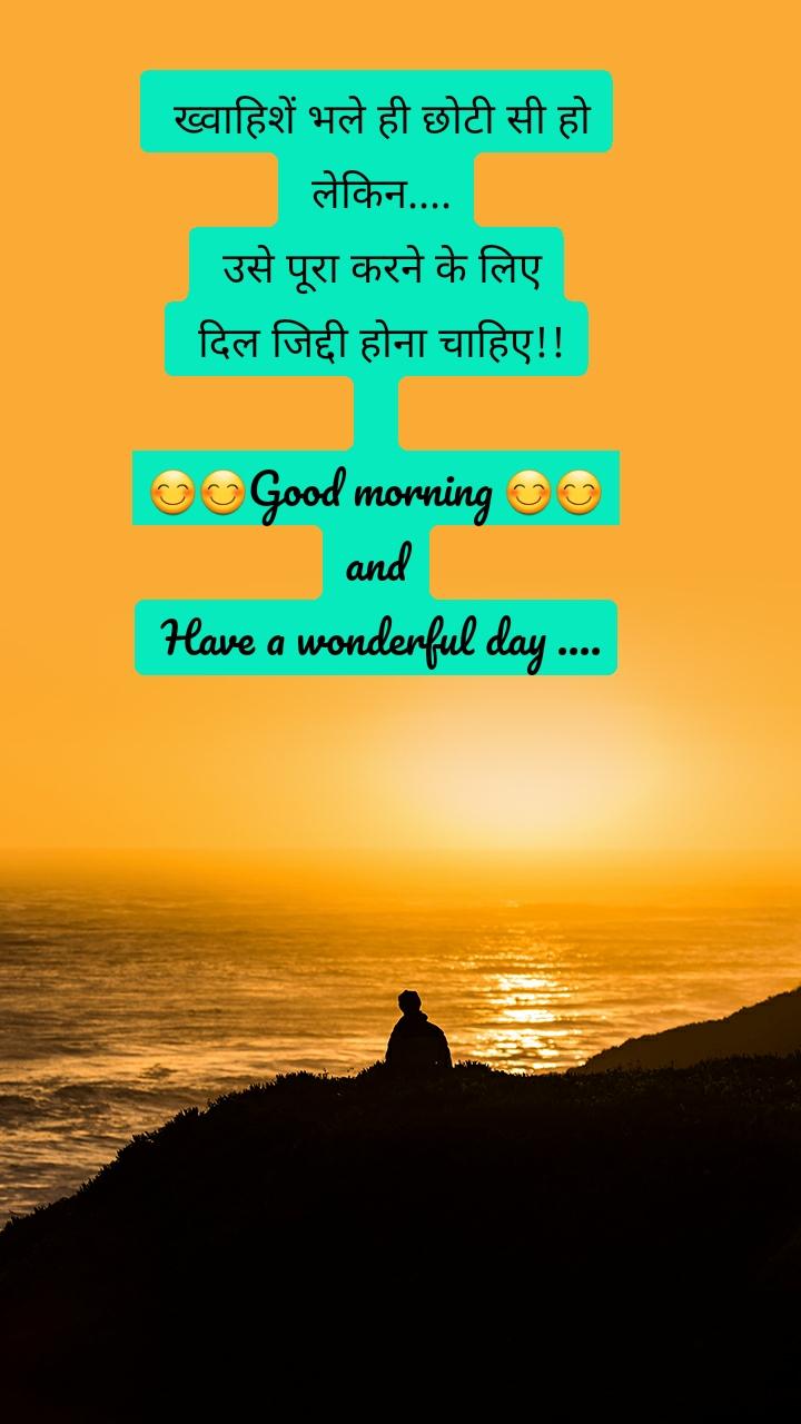 ख्वाहिशें भले ही छोटी सी हो  लेकिन....  उसे पूरा करने के लिए  दिल जिद्दी होना चाहिए!!  😊😊Good morning 😊😊 and  Have a wonderful day ....