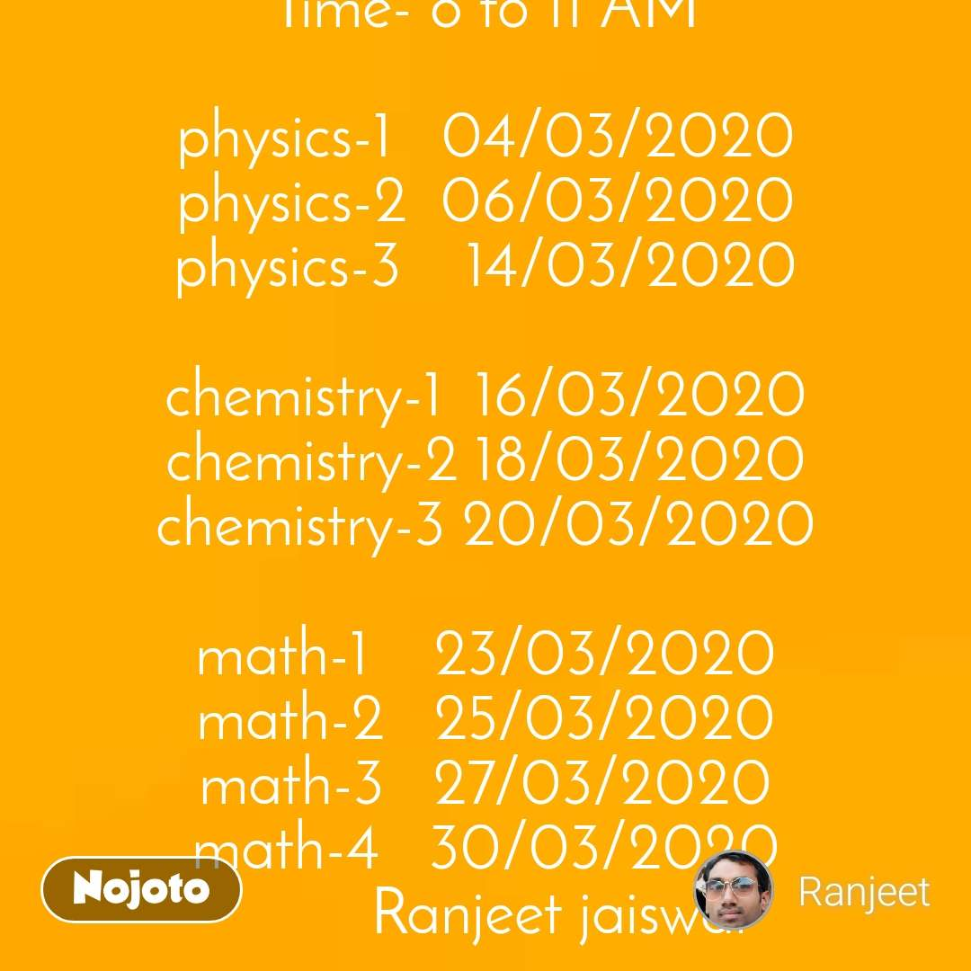 BSc.1 year Time Table Time- 8 to 11 AM  physics-1   04/03/2020 physics-2  06/03/2020 physics-3    14/03/2020  chemistry-1  16/03/2020 chemistry-2 18/03/2020 chemistry-3 20/03/2020  math-1    23/03/2020 math-2   25/03/2020 math-3   27/03/2020 math-4   30/03/2020          Ranjeet jaiswal