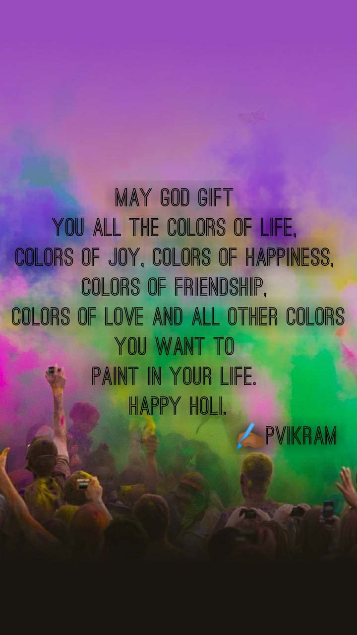 May God gift  you all the colors of life,  colors of joy, colors of happiness,  colors of friendship,  colors of love and all other colors you want to  paint in your life.  Happy Holi.                              ✍🏾pvikram