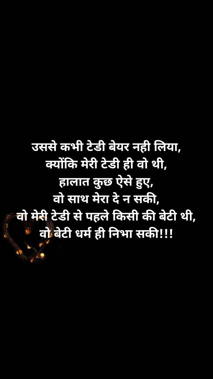 Pyar ki taakat उससे कभी टेडी बेयर नही लिया, क्योंकि मेरी टेडी ही वो थी, हालात कुछ ऐसे हुए, वो साथ मेरा दे न सकी, वो मेरी टेडी से पहले किसी की बेटी थी, वो बेटी धर्म ही निभा सकी!!!