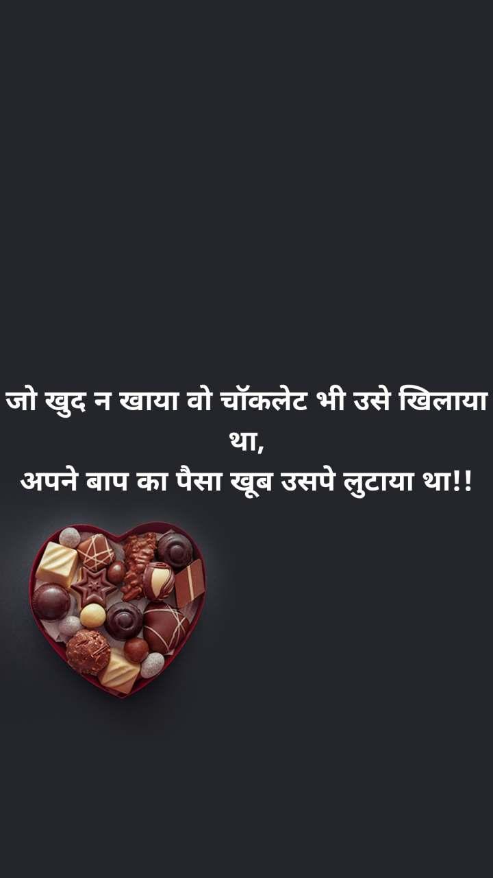 जो खुद न खाया वो चॉकलेट भी उसे खिलाया था, अपने बाप का पैसा खूब उसपे लुटाया था!!