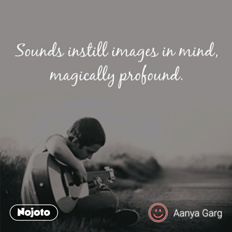 Sounds instill images in mind, magically profound.