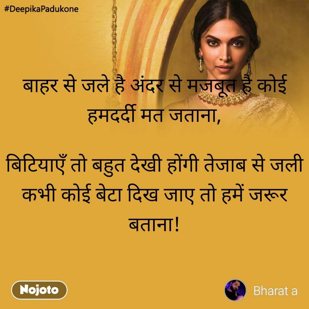 #DeepikaPadukone  बाहर से जले है अंदर से मजबूत है कोई हमदर्दी मत जताना,  बिटियाएँ तो बहुत देखी होंगी तेजाब से जली कभी कोई बेटा दिख जाए तो हमें जरूर बताना!