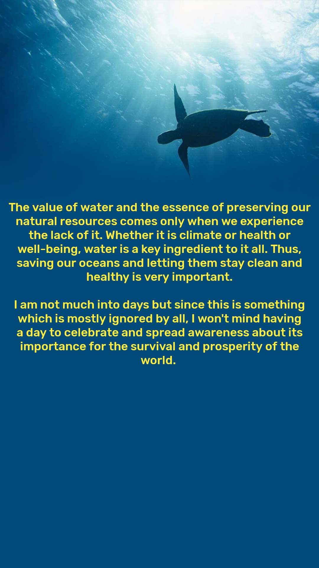 The value of water and the essence of preserving our natural resources comes only when we experience the lack of it. Whether it is climate or health or well-being, water is a key ingredient to it all. Thus, saving our oceans and letting them stay clean and healthy is very important.  I am not much into days but since this is something which is mostly ignored by all, I won't mind having a day to celebrate and spread awareness about its importance for the survival and prosperity of the world.