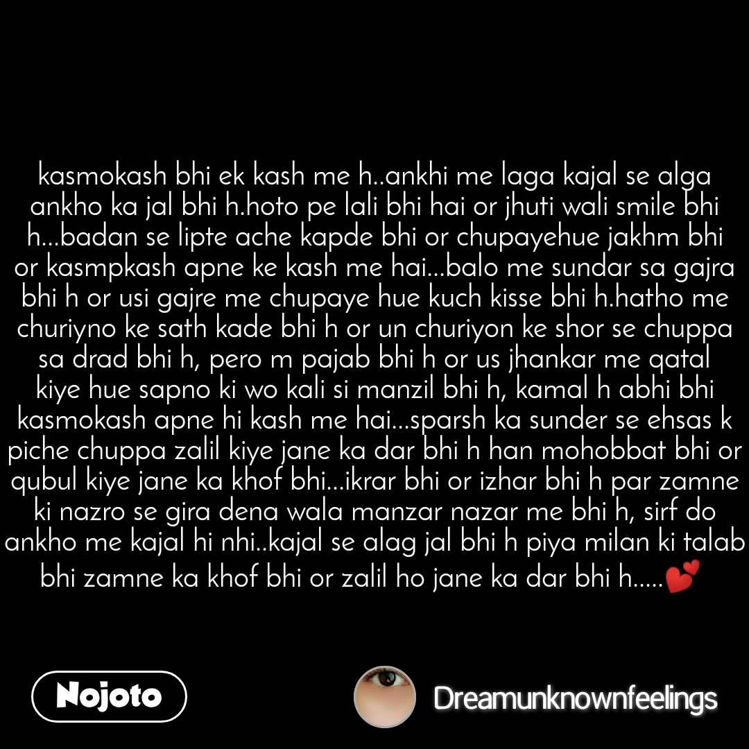 kasmokash bhi ek kash me h..ankhi me laga kajal se alga ankho ka jal bhi h.hoto pe lali bhi hai or jhuti wali smile bhi h...badan se lipte ache kapde bhi or chupayehue jakhm bhi or kasmpkash apne ke kash me hai...balo me sundar sa gajra bhi h or usi gajre me chupaye hue kuch kisse bhi h.hatho me churiyno ke sath kade bhi h or un churiyon ke shor se chuppa sa drad bhi h, pero m pajab bhi h or us jhankar me qatal kiye hue sapno ki wo kali si manzil bhi h, kamal h abhi bhi kasmokash apne hi kash me hai...sparsh ka sunder se ehsas k piche chuppa zalil kiye jane ka dar bhi h han mohobbat bhi or qubul kiye jane ka khof bhi...ikrar bhi or izhar bhi h par zamne ki nazro se gira dena wala manzar nazar me bhi h, sirf do ankho me kajal hi nhi..kajal se alag jal bhi h piya milan ki talab bhi zamne ka khof bhi or zalil ho jane ka dar bhi h.....💕