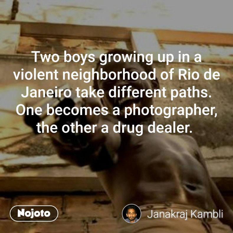 Two boys growing up in a violent neighborhood of Rio de Janeiro take different paths. One becomes a photographer, the other a drug dealer.