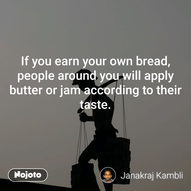 If you earn your own bread, people around you will apply butter or jam according to their taste.