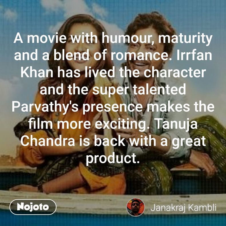 A movie with humour, maturity and a blend of romance. Irrfan Khan has lived the character and the super talented Parvathy's presence makes the film more exciting. Tanuja Chandra is back with a great product.